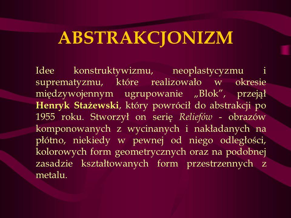 ABSTRAKCJONIZM Idee konstruktywizmu, neoplastycyzmu i suprematyzmu, które realizowało w okresie międzywojennym ugrupowanie Blok, przejął Henryk Stażewski, który powrócił do abstrakcji po 1955 roku.
