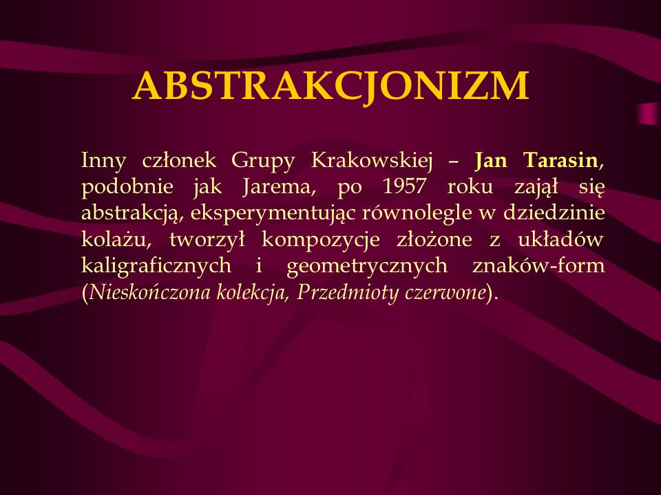ABSTRAKCJONIZM Inny członek Grupy Krakowskiej – Jan Tarasin, podobnie jak Jarema, po 1957 roku zajął się abstrakcją, eksperymentując równolegle w dziedzinie kolażu, tworzył kompozycje złożone z układów kaligraficznych i geometrycznych znaków-form ( Nieskończona kolekcja, Przedmioty czerwone ).