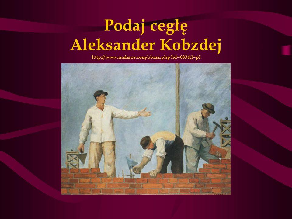 Podaj cegłę Aleksander Kobzdej http://www.malarze.com/obraz.php?id=683&l=pl