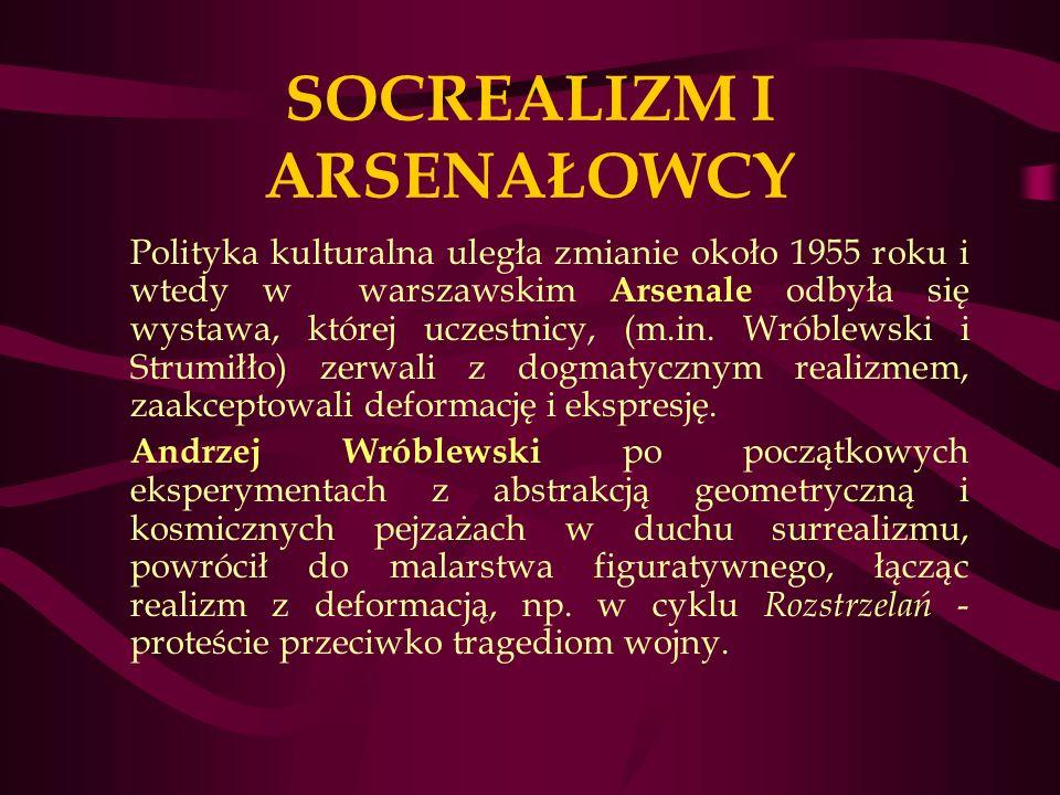 SOCREALIZM I ARSENAŁOWCY Polityka kulturalna uległa zmianie około 1955 roku i wtedy w warszawskim Arsenale odbyła się wystawa, której uczestnicy, (m.in.