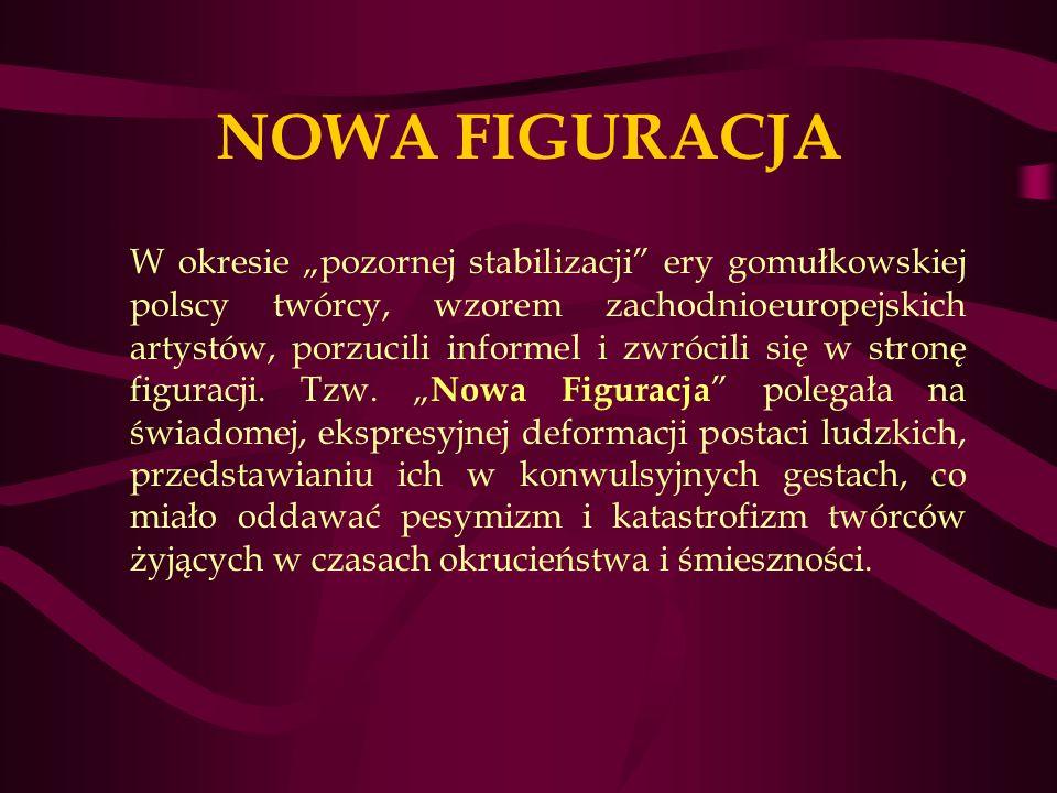 NOWA FIGURACJA W okresie pozornej stabilizacji ery gomułkowskiej polscy twórcy, wzorem zachodnioeuropejskich artystów, porzucili informel i zwrócili się w stronę figuracji.