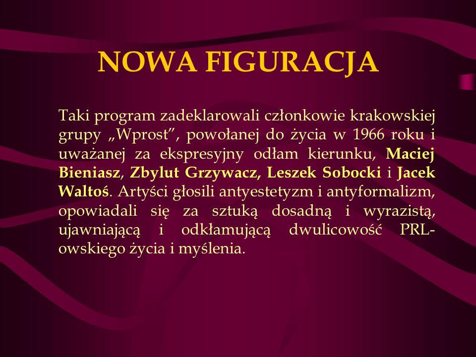 NOWA FIGURACJA Taki program zadeklarowali członkowie krakowskiej grupy Wprost, powołanej do życia w 1966 roku i uważanej za ekspresyjny odłam kierunku, Maciej Bieniasz, Zbylut Grzywacz, Leszek Sobocki i Jacek Waltoś.