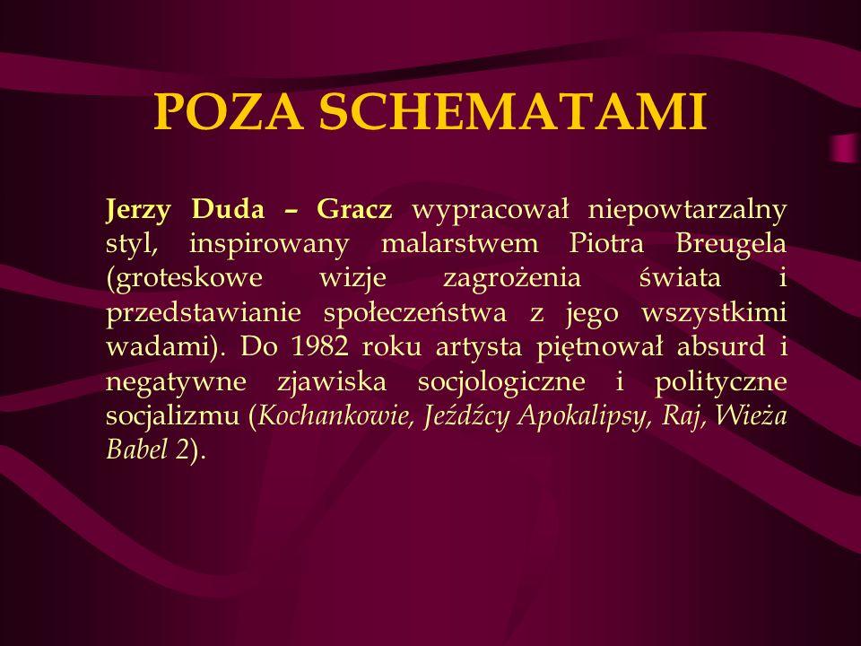 POZA SCHEMATAMI Jerzy Duda – Gracz wypracował niepowtarzalny styl, inspirowany malarstwem Piotra Breugela (groteskowe wizje zagrożenia świata i przedstawianie społeczeństwa z jego wszystkimi wadami).