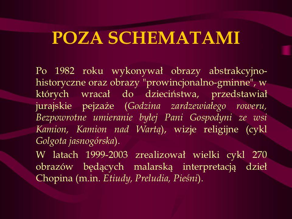 POZA SCHEMATAMI Po 1982 roku wykonywał obrazy abstrakcyjno- historyczne oraz obrazy prowincjonalno-gminne , w których wracał do dzieciństwa, przedstawiał jurajskie pejzaże ( Godzina zardzewiałego roweru, Bezpowrotne umieranie byłej Pani Gospodyni ze wsi Kamion, Kamion nad Wartą ), wizje religijne (cykl Golgota jasnogórska ).