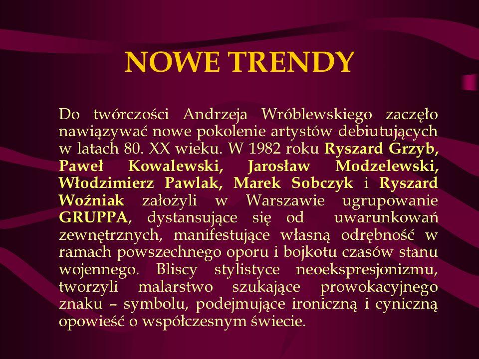 NOWE TRENDY Do twórczości Andrzeja Wróblewskiego zaczęło nawiązywać nowe pokolenie artystów debiutujących w latach 80.