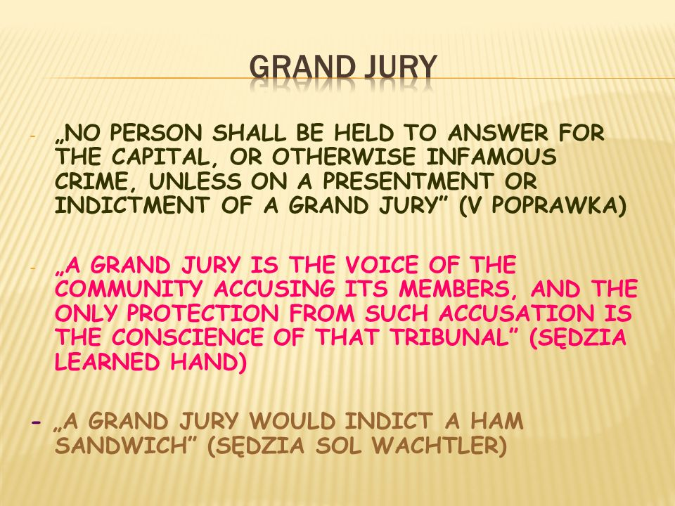 - NO PERSON SHALL BE HELD TO ANSWER FOR THE CAPITAL, OR OTHERWISE INFAMOUS CRIME, UNLESS ON A PRESENTMENT OR INDICTMENT OF A GRAND JURY (V POPRAWKA) - A GRAND JURY IS THE VOICE OF THE COMMUNITY ACCUSING ITS MEMBERS, AND THE ONLY PROTECTION FROM SUCH ACCUSATION IS THE CONSCIENCE OF THAT TRIBUNAL (SĘDZIA LEARNED HAND) - A GRAND JURY WOULD INDICT A HAM SANDWICH (SĘDZIA SOL WACHTLER)