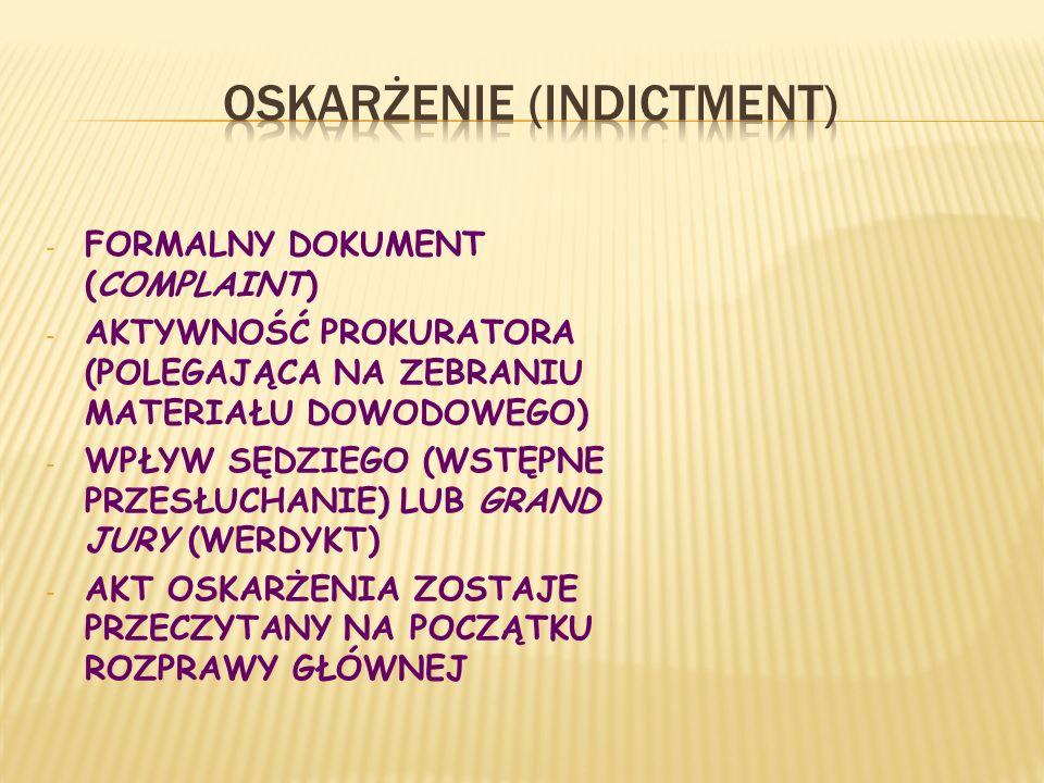 - FORMALNY DOKUMENT (COMPLAINT) - AKTYWNOŚĆ PROKURATORA (POLEGAJĄCA NA ZEBRANIU MATERIAŁU DOWODOWEGO) - WPŁYW SĘDZIEGO (WSTĘPNE PRZESŁUCHANIE) LUB GRAND JURY (WERDYKT) - AKT OSKARŻENIA ZOSTAJE PRZECZYTANY NA POCZĄTKU ROZPRAWY GŁÓWNEJ