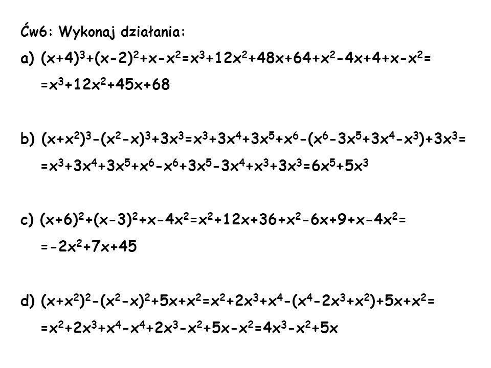 Ćw6: Wykonaj działania: a) (x+4) 3 +(x-2) 2 +x-x 2 =x 3 +12x 2 +48x+64+x 2 -4x+4+x-x 2 = =x 3 +12x 2 +45x+68 b) (x+x 2 ) 3 -(x 2 -x) 3 +3x 3 =x 3 +3x