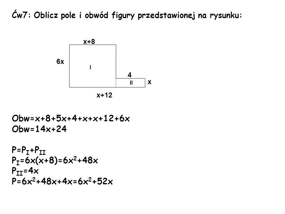 Ćw7: Oblicz pole i obwód figury przedstawionej na rysunku: Obw=x+8+5x+4+x+x+12+6x Obw=14x+24 P=P I +P II P I =6x(x+8)=6x 2 +48x P II =4x P=6x 2 +48x+4