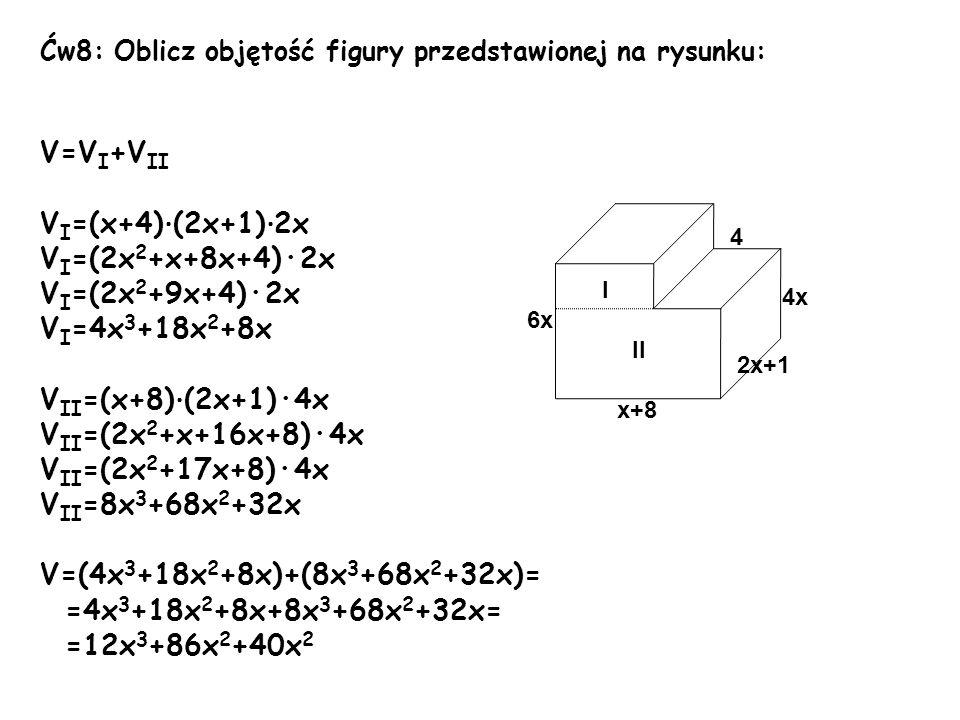 Ćw8: Oblicz objętość figury przedstawionej na rysunku: V=V I +V II V I =(x+4) · (2x+1) · 2x V I =(2x 2 +x+8x+4)·2x V I =(2x 2 +9x+4)·2x V I =4x 3 +18x