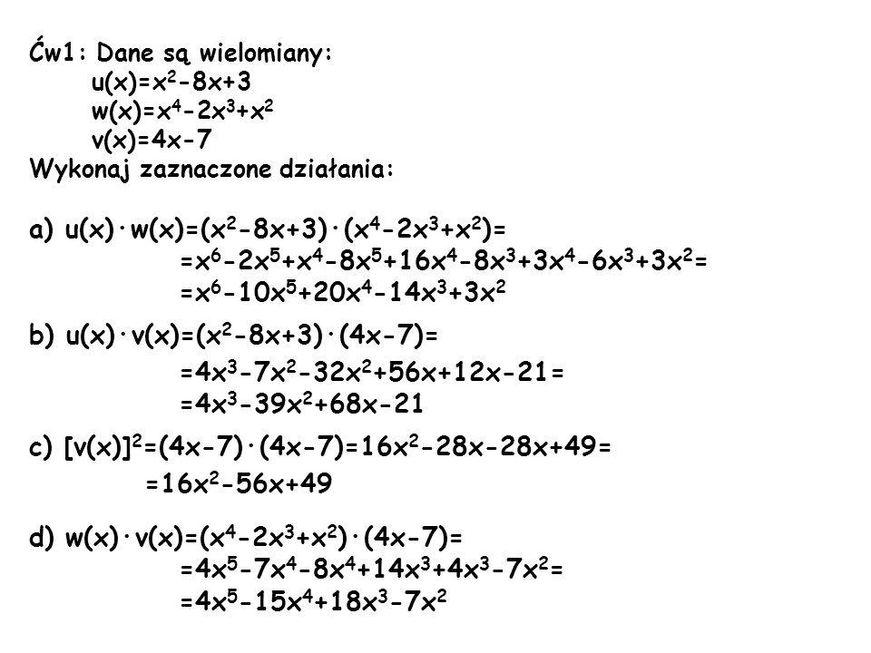 Ćw1: Dane są wielomiany: u(x)=x 2 -8x+3 w(x)=x 4 -2x 3 +x 2 v(x)=4x-7 Wykonaj zaznaczone działania: a) u(x)·w(x)=(x 2 -8x+3)·(x 4 -2x 3 +x 2 )= =x 6 -