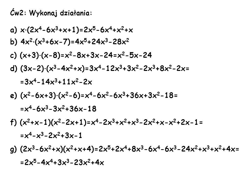 Ćw2: Wykonaj działania: a) x · (2x 4 -6x 3 +x+1)=2x 5 -6x 4 +x 2 +x b) 4x 2 · (x 3 +6x-7)=4x 5 +24x 3 -28x 2 c) (x+3) · (x-8)=x 2 -8x+3x-24=x 2 -5x-24