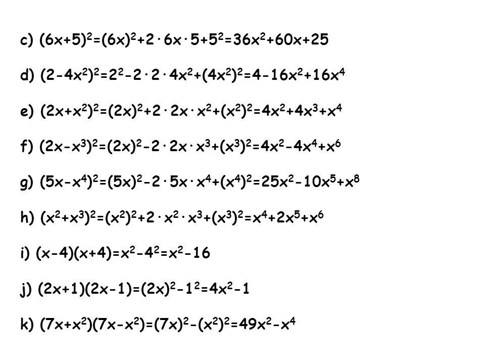 c) (6x+5) 2 =(6x) 2 +2·6x·5+5 2 =36x 2 +60x+25 d) (2-4x 2 ) 2 =2 2 -2·2·4x 2 +(4x 2 ) 2 =4-16x 2 +16x 4 e) (2x+x 2 ) 2 =(2x) 2 +2·2x·x 2 +(x 2 ) 2 =4x