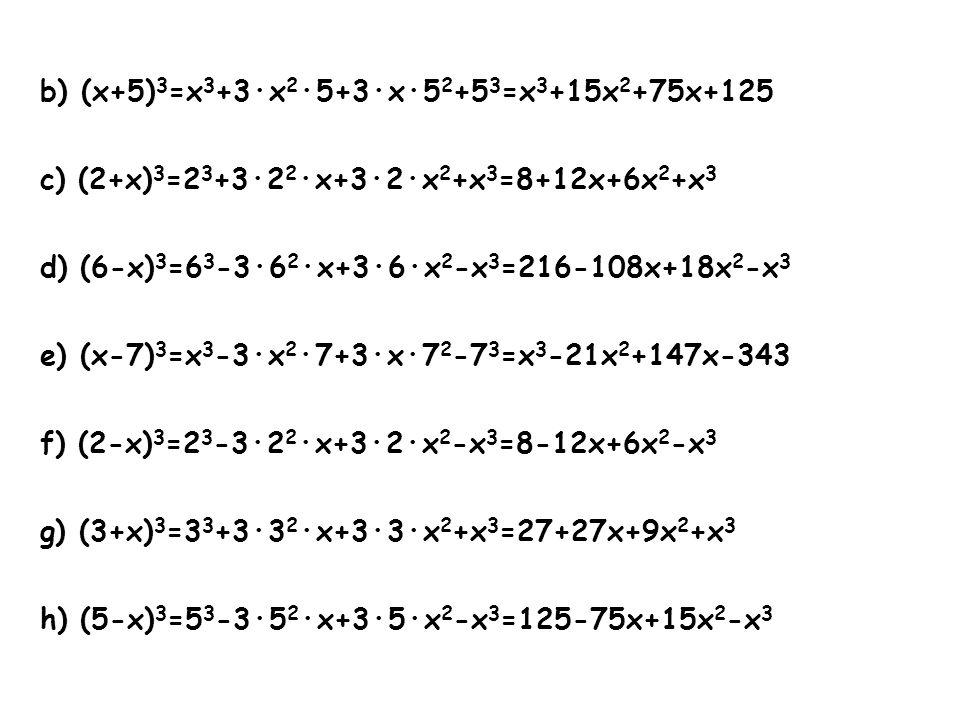 b) (x+5) 3 =x 3 +3·x 2 ·5+3·x·5 2 +5 3 =x 3 +15x 2 +75x+125 c) (2+x) 3 =2 3 +3·2 2 ·x+3·2·x 2 +x 3 =8+12x+6x 2 +x 3 d) (6-x) 3 =6 3 -3·6 2 ·x+3·6·x 2