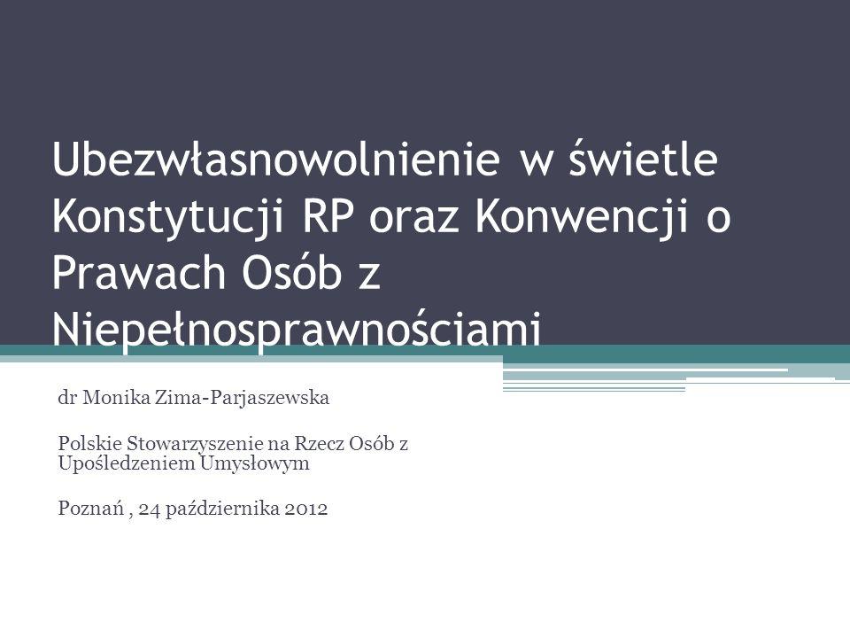 Ubezwłasnowolnienie w świetle Konstytucji RP oraz Konwencji o Prawach Osób z Niepełnosprawnościami dr Monika Zima-Parjaszewska Polskie Stowarzyszenie