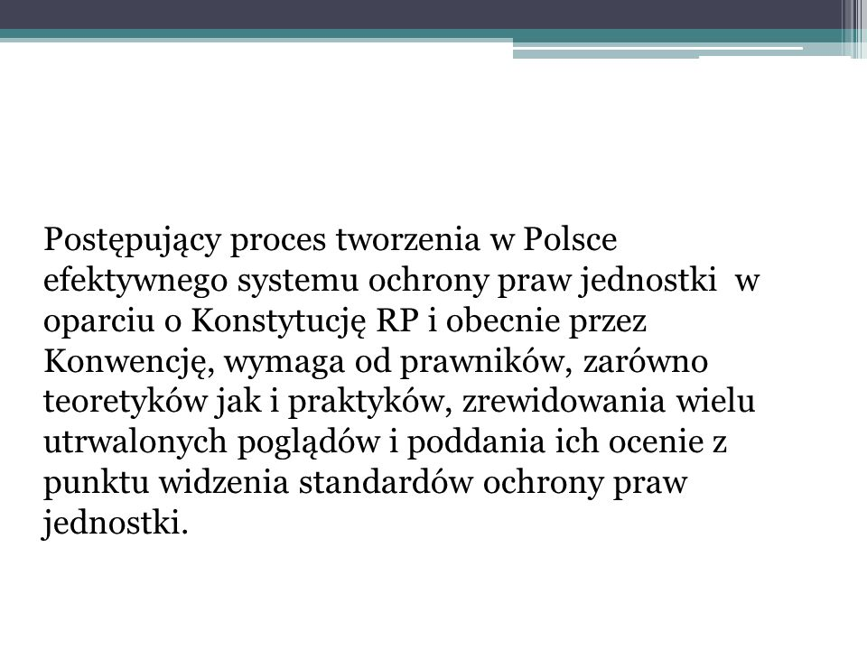 Postępujący proces tworzenia w Polsce efektywnego systemu ochrony praw jednostki w oparciu o Konstytucję RP i obecnie przez Konwencję, wymaga od prawn