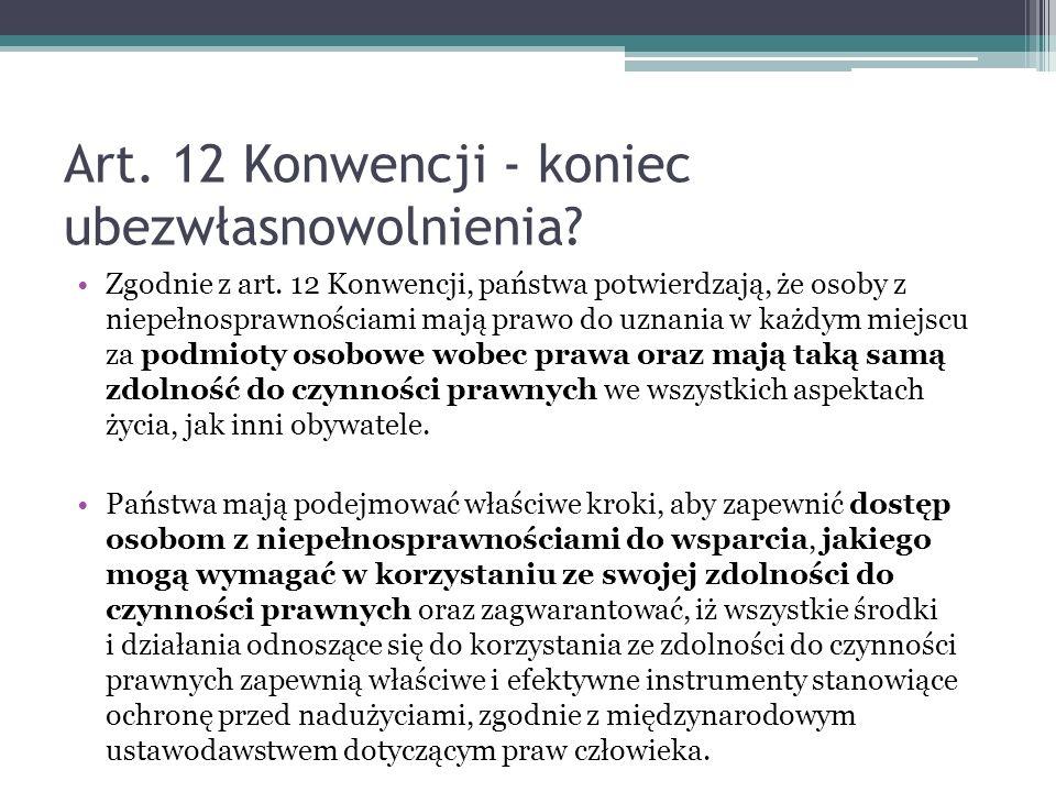 Art. 12 Konwencji - koniec ubezwłasnowolnienia? Zgodnie z art. 12 Konwencji, państwa potwierdzają, że osoby z niepełnosprawnościami mają prawo do uzna