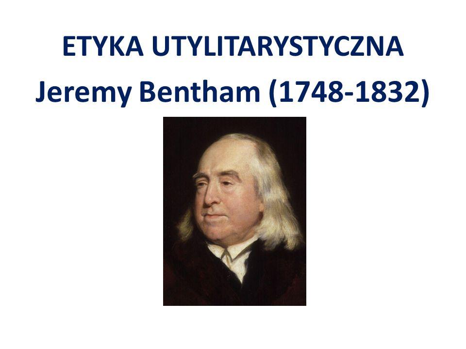 ETYKA UTYLITARYSTYCZNA Jeremy Bentham (1748-1832)
