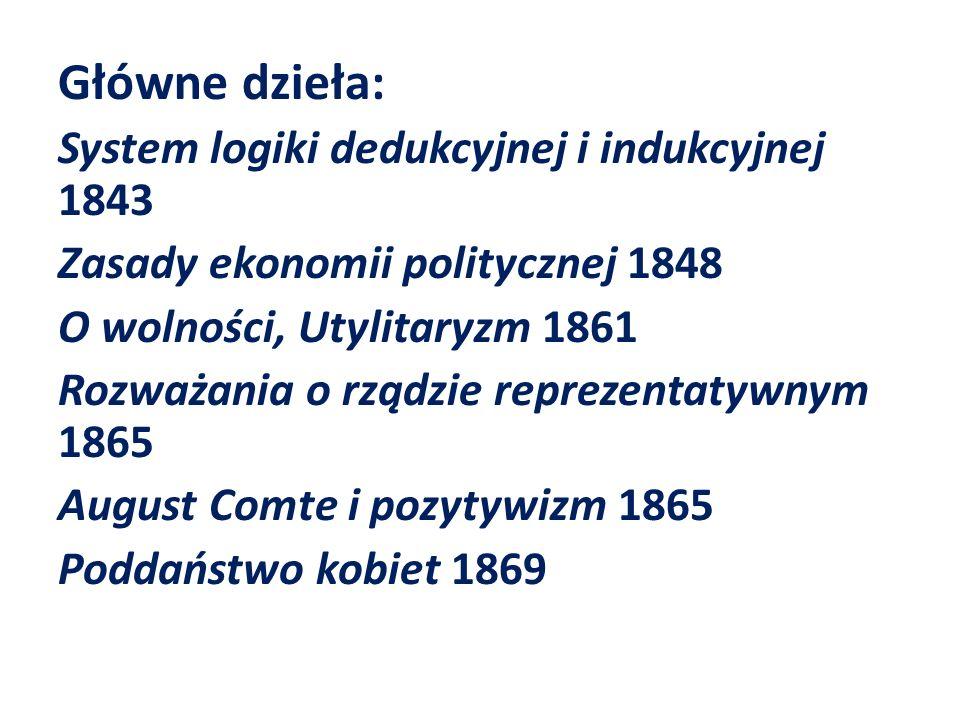 Główne dzieła: System logiki dedukcyjnej i indukcyjnej 1843 Zasady ekonomii politycznej 1848 O wolności, Utylitaryzm 1861 Rozważania o rządzie reprezentatywnym 1865 August Comte i pozytywizm 1865 Poddaństwo kobiet 1869