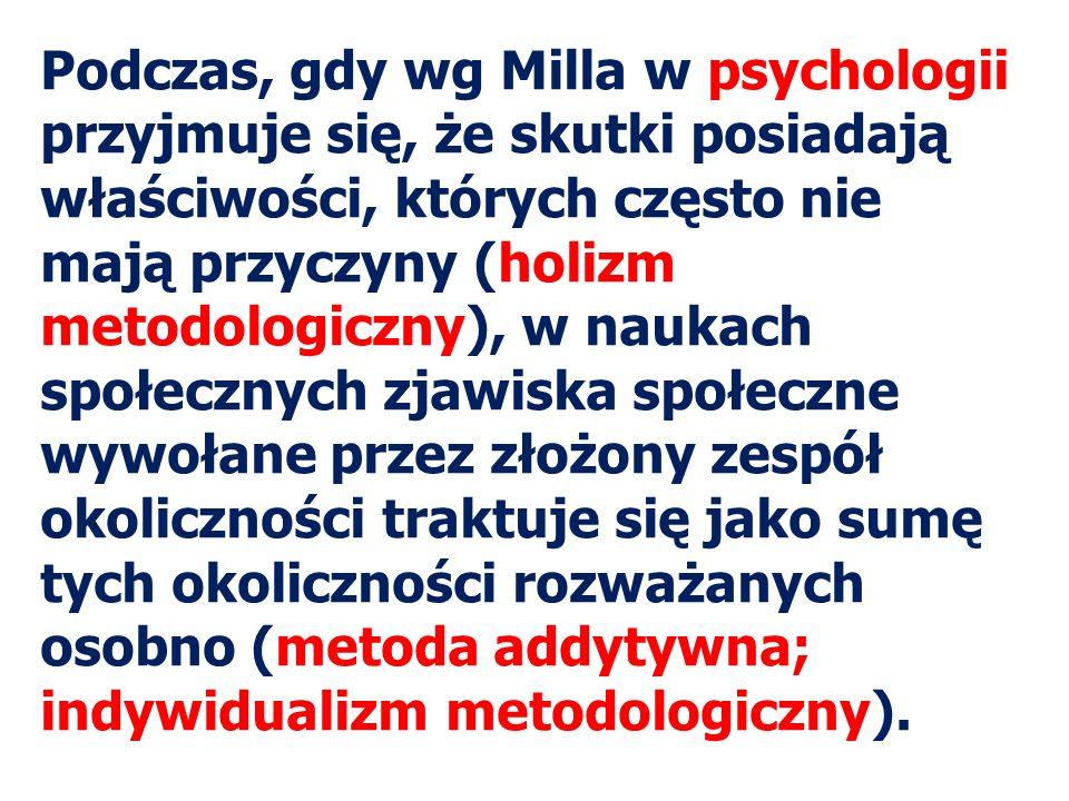 Podczas, gdy wg Milla w psychologii przyjmuje się, że skutki posiadają właściwości, których często nie mają przyczyny (holizm metodologiczny), w naukach społecznych zjawiska społeczne wywołane przez złożony zespół okoliczności traktuje się jako sumę tych okoliczności rozważanych osobno (metoda addytywna; indywidualizm metodologiczny).