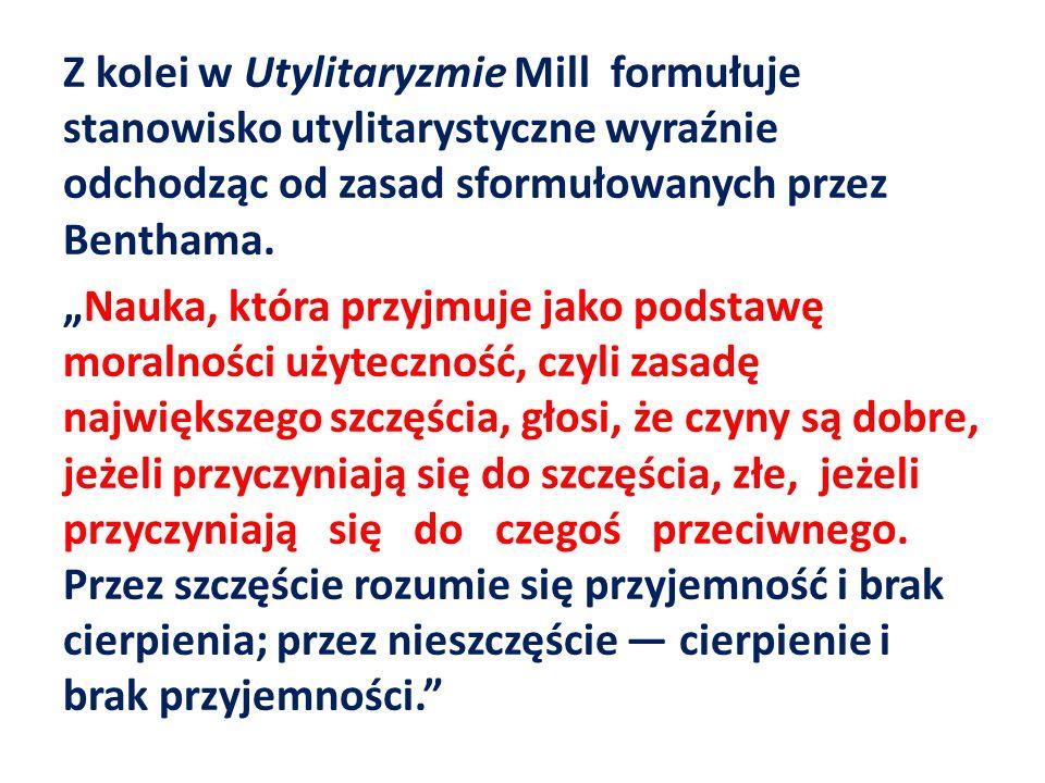 Z kolei w Utylitaryzmie Mill formułuje stanowisko utylitarystyczne wyraźnie odchodząc od zasad sformułowanych przez Benthama.