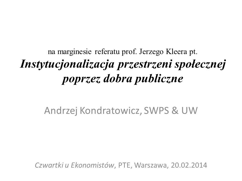 na marginesie referatu prof. Jerzego Kleera pt. Instytucjonalizacja przestrzeni społecznej poprzez dobra publiczne Andrzej Kondratowicz, SWPS & UW Czw