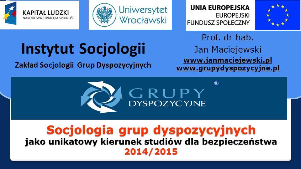 Socjologia grup dyspozycyjnych jako unikatowy kierunek studiów dla bezpieczeństwa 2014/2015 Instytut Socjologii Zakład Socjologii Grup Dyspozycyjnych Prof.