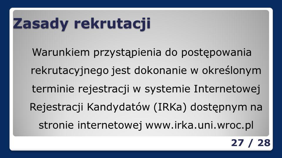 Zasady rekrutacji Warunkiem przystąpienia do postępowania rekrutacyjnego jest dokonanie w określonym terminie rejestracji w systemie Internetowej Rejestracji Kandydatów (IRKa) dostępnym na stronie internetowej www.irka.uni.wroc.pl 27 / 28