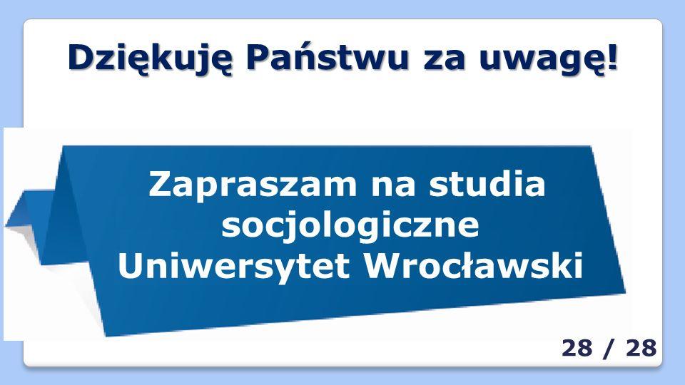 Dziękuję Państwu za uwagę! Zapraszam na studia socjologiczne Uniwersytet Wrocławski 28 / 28