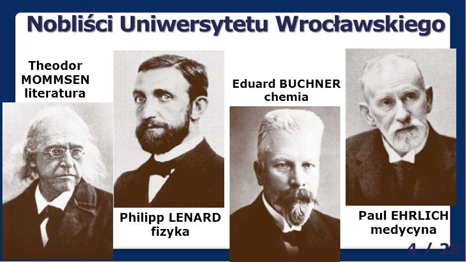Nobliści Uniwersytetu Wrocławskiego Theodor MOMMSEN literatura Philipp LENARD fizyka Eduard BUCHNER chemia Paul EHRLICH medycyna 4 / 28
