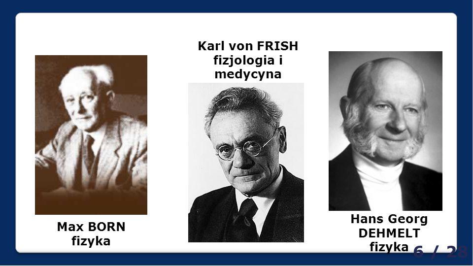Max BORN fizyka Karl von FRISH fizjologia i medycyna Hans Georg DEHMELT fizyka 6 / 28