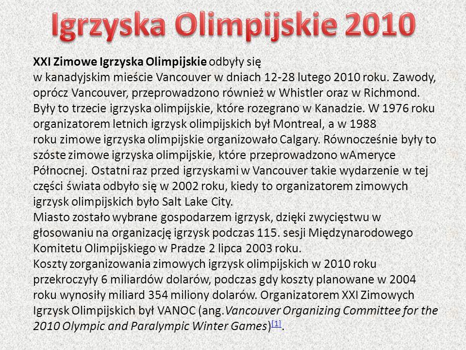 XXI Zimowe Igrzyska Olimpijskie odbyły się w kanadyjskim mieście Vancouver w dniach 12-28 lutego 2010 roku. Zawody, oprócz Vancouver, przeprowadzono r