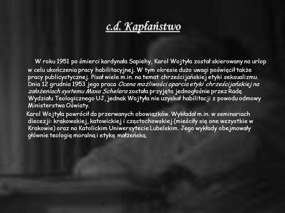 c.d. Kapłaństwo W roku 1951 po śmierci kardynała Sapiehy, Karol Wojtyła został skierowany na urlop w celu ukończenia pracy habilitacyjnej. W tym okres