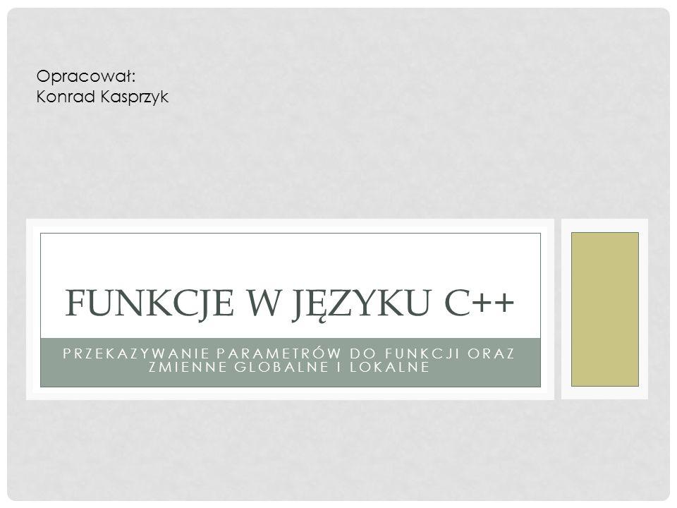 PRZEKAZYWANIE PARAMETRÓW DO FUNKCJI ORAZ ZMIENNE GLOBALNE I LOKALNE FUNKCJE W JĘZYKU C++ Opracował: Konrad Kasprzyk
