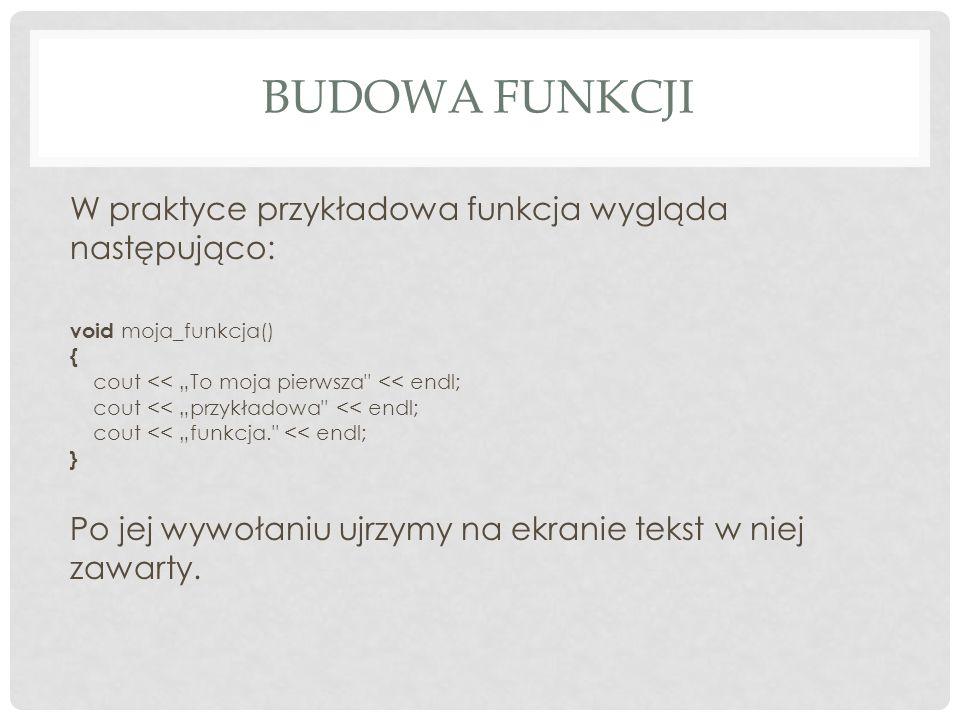 BUDOWA FUNKCJI W praktyce przykładowa funkcja wygląda następująco: void moja_funkcja() { cout << To moja pierwsza