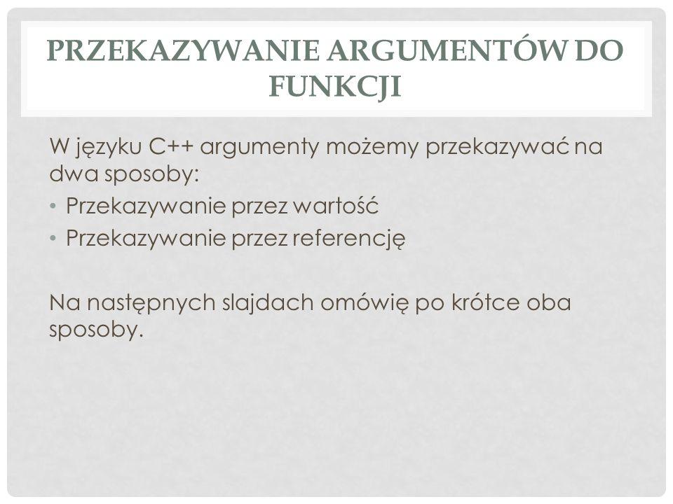 PRZEKAZYWANIE ARGUMENTÓW DO FUNKCJI W języku C++ argumenty możemy przekazywać na dwa sposoby: Przekazywanie przez wartość Przekazywanie przez referencję Na następnych slajdach omówię po krótce oba sposoby.