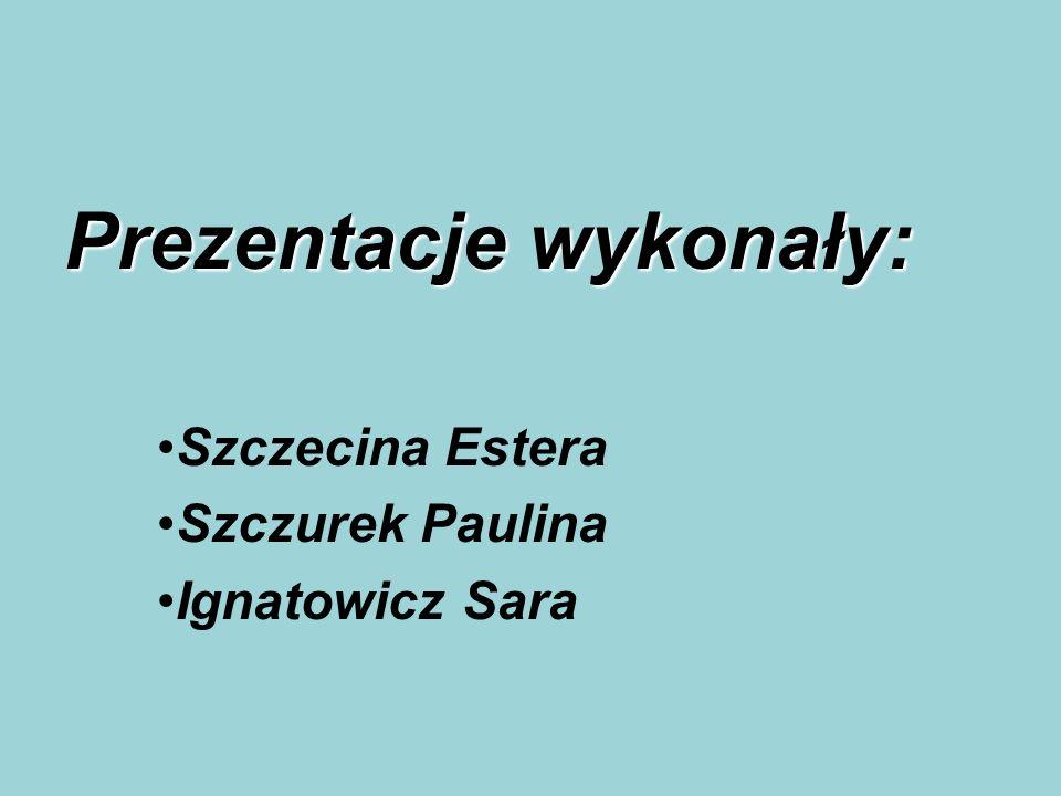 Prezentacje wykonały: Szczecina Estera Szczurek Paulina Ignatowicz Sara