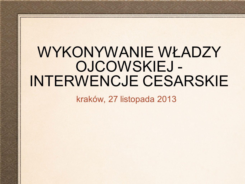 WYKONYWANIE WŁADZY OJCOWSKIEJ - INTERWENCJE CESARSKIE kraków, 27 listopada 2013