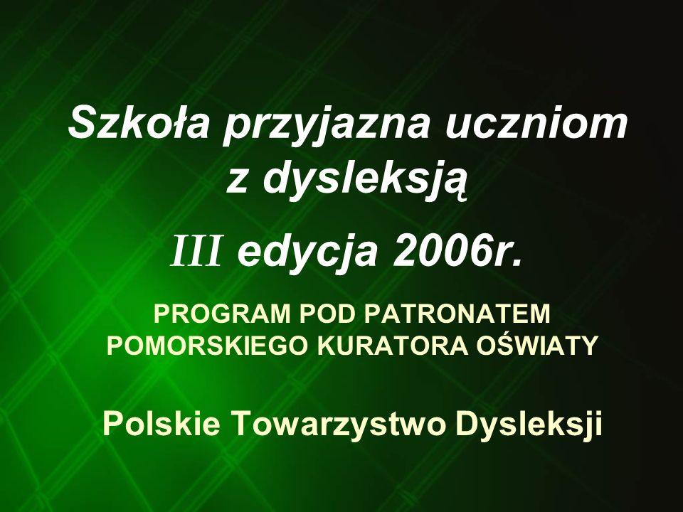 Szkoła przyjazna uczniom z dysleksją III edycja 2006r. PROGRAM POD PATRONATEM POMORSKIEGO KURATORA OŚWIATY Polskie Towarzystwo Dysleksji