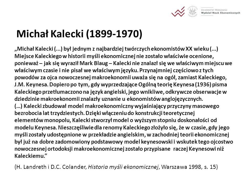 Michał Kalecki (1899-1970) Michał Kalecki (...) był jednym z najbardziej twórczych ekonomistów XX wieku (...) Miejsce Kaleckiego w historii myśli ekon