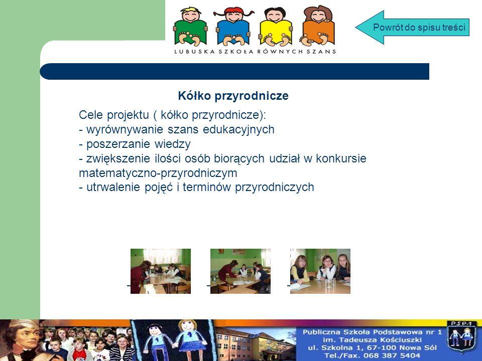 Cele projektu ( kółko przyrodnicze): - wyrównywanie szans edukacyjnych - poszerzanie wiedzy - zwiększenie ilości osób biorących udział w konkursie mat