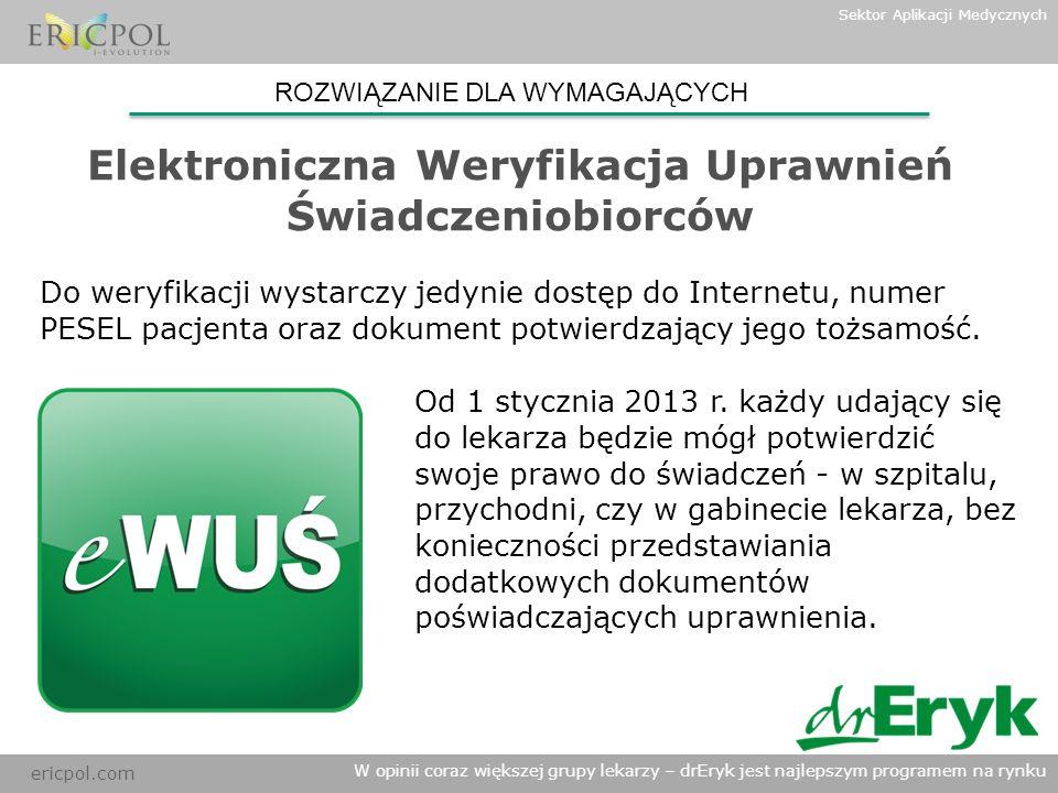 ericpol.com W opinii coraz większej grupy lekarzy – drEryk jest najlepszym programem na rynku Sektor Aplikacji Medycznych Elektroniczna Weryfikacja Uprawnień Świadczeniobiorców ROZWIĄZANIE DLA WYMAGAJĄCYCH Zgodnie z obowiązującym prawem eWUŚ zacznie działać 1-go stycznia 2013 r.
