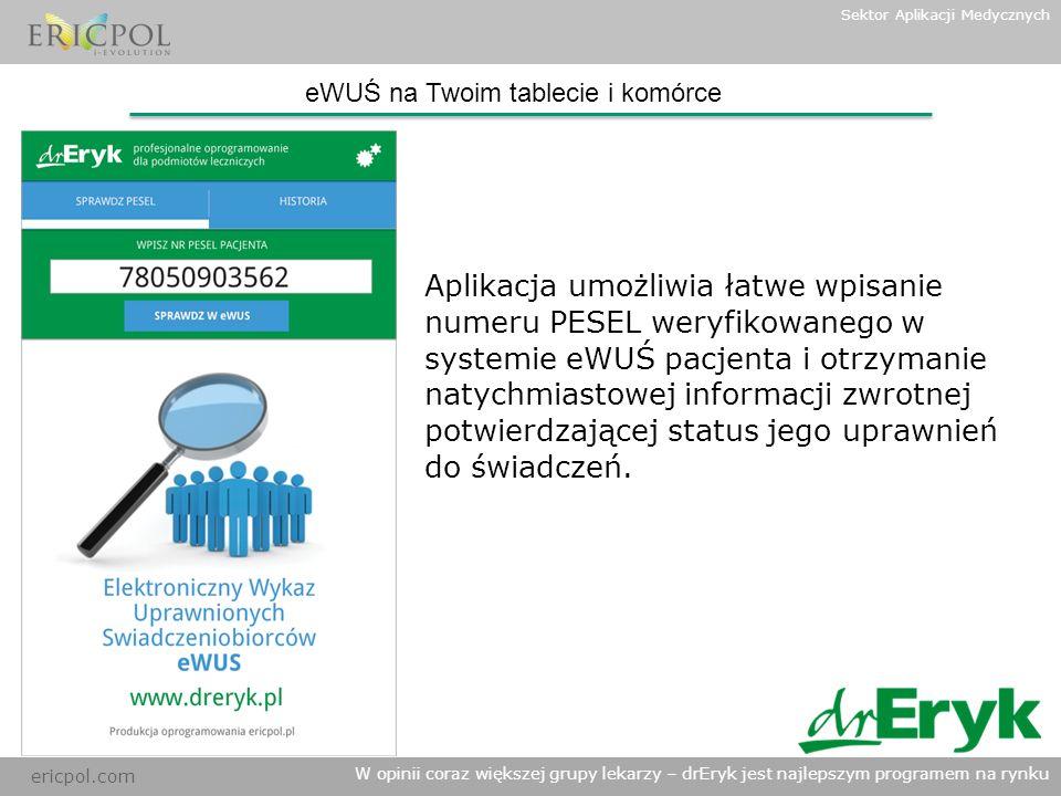 ericpol.com W opinii coraz większej grupy lekarzy – drEryk jest najlepszym programem na rynku Sektor Aplikacji Medycznych eWUŚ na Twoim tablecie i komórce