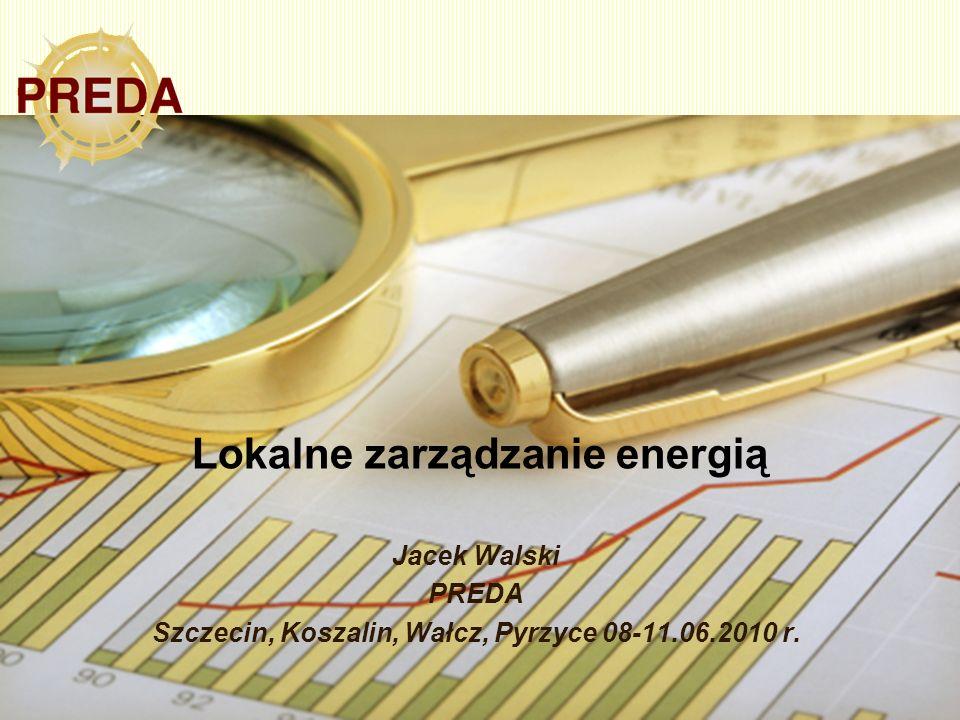 Lokalne zarządzanie energią Jacek Walski PREDA Szczecin, Koszalin, Wałcz, Pyrzyce 08-11.06.2010 r.