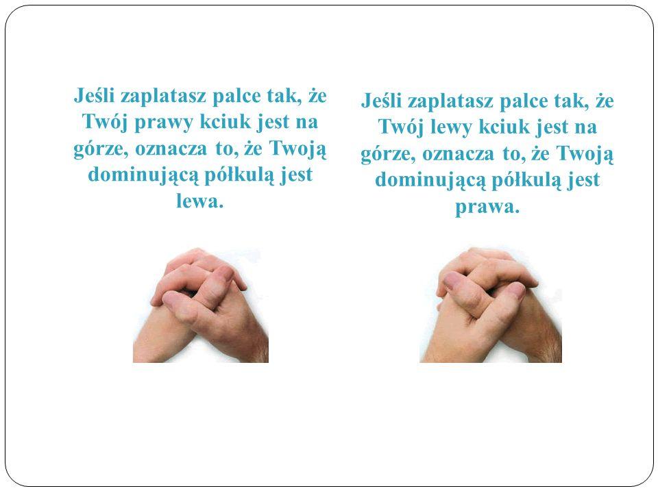 Jeśli zaplatasz palce tak, że Twój prawy kciuk jest na górze, oznacza to, że Twoją dominującą półkulą jest lewa. Jeśli zaplatasz palce tak, że Twój le