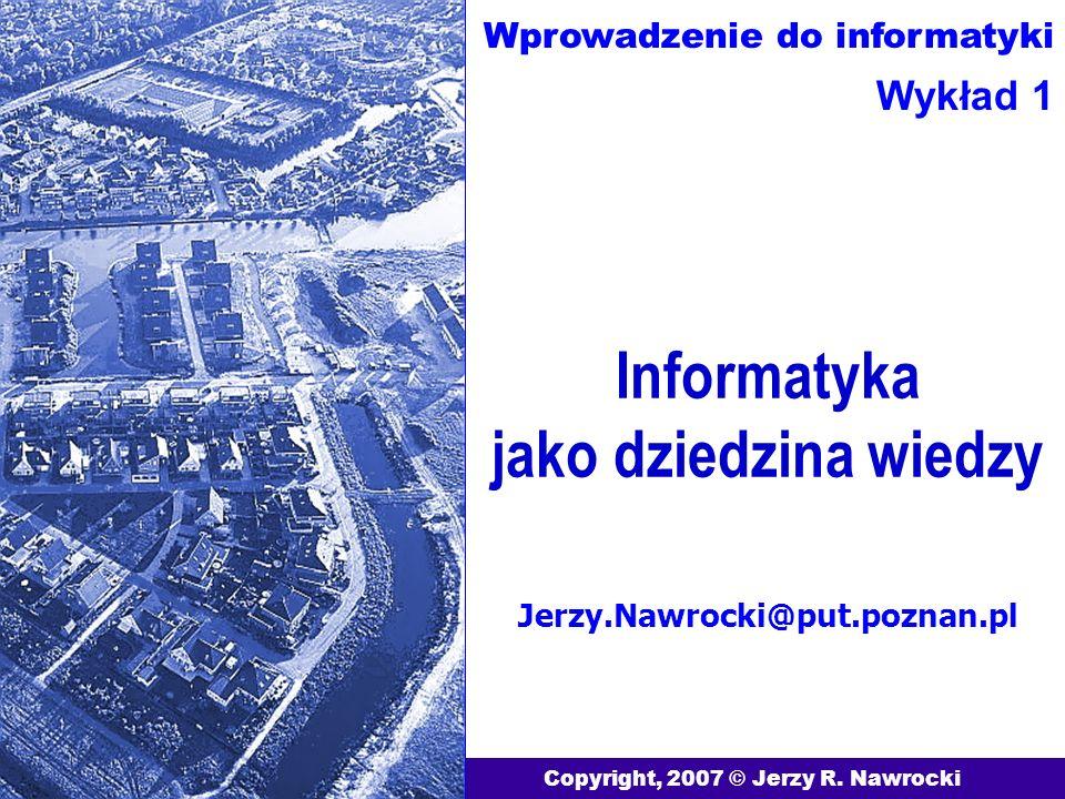 Informatyka jako dziedzina wiedzy Copyright, 2007 © Jerzy R. Nawrocki Jerzy.Nawrocki@put.poznan.pl Wprowadzenie do informatyki Wykład 1