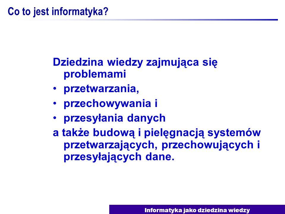 Informatyka jako dziedzina wiedzy Co to jest informatyka? Dziedzina wiedzy zajmująca się problemami przetwarzania, przechowywania i przesyłania danych