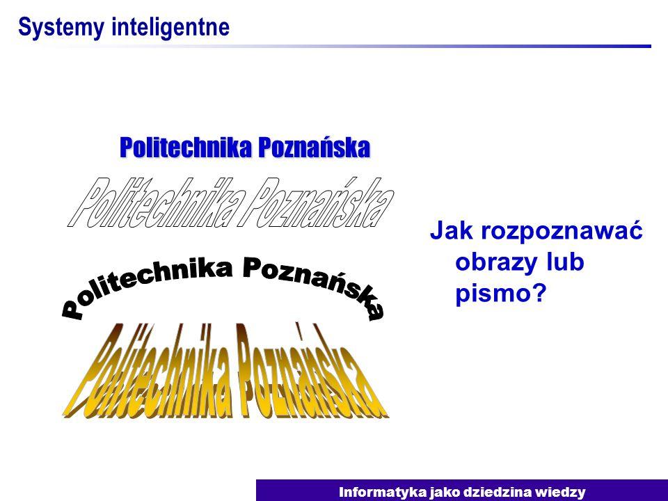 Informatyka jako dziedzina wiedzy Systemy inteligentne Jak rozpoznawać obrazy lub pismo? Politechnika Poznańska