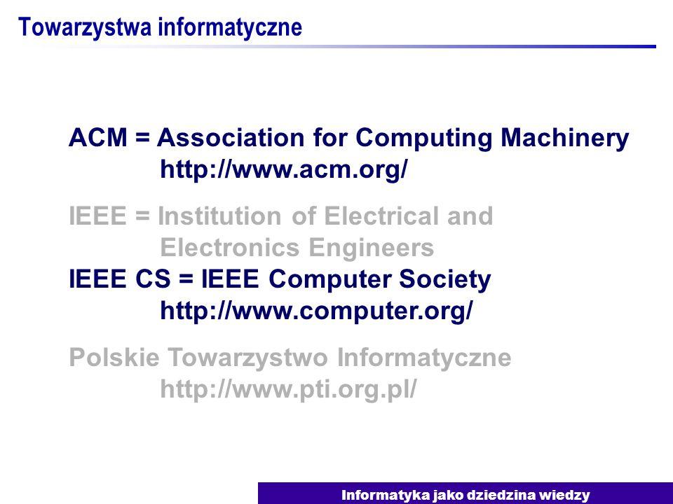 Informatyka jako dziedzina wiedzy Towarzystwa informatyczne ACM = Association for Computing Machinery http://www.acm.org/ IEEE = Institution of Electr