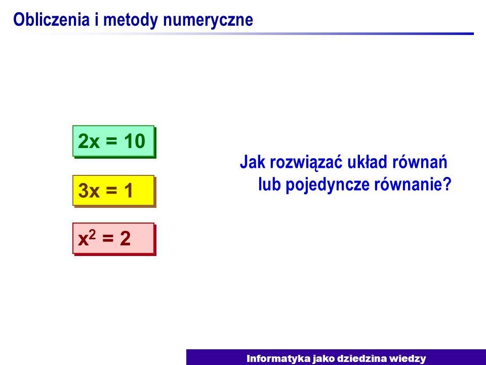 Informatyka jako dziedzina wiedzy Obliczenia i metody numeryczne Jak rozwiązać układ równań lub pojedyncze równanie? 3x = 1 2x = 10 x 2 = 2